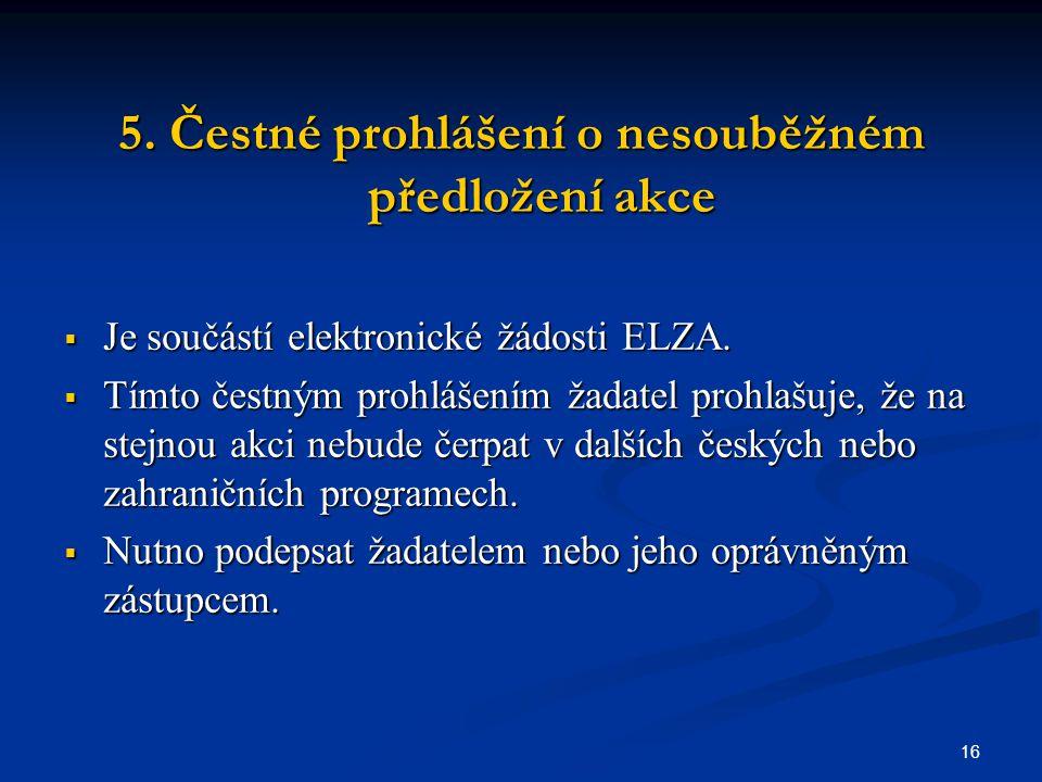 16 5. Čestné prohlášení o nesouběžném předložení akce  Je součástí elektronické žádosti ELZA.