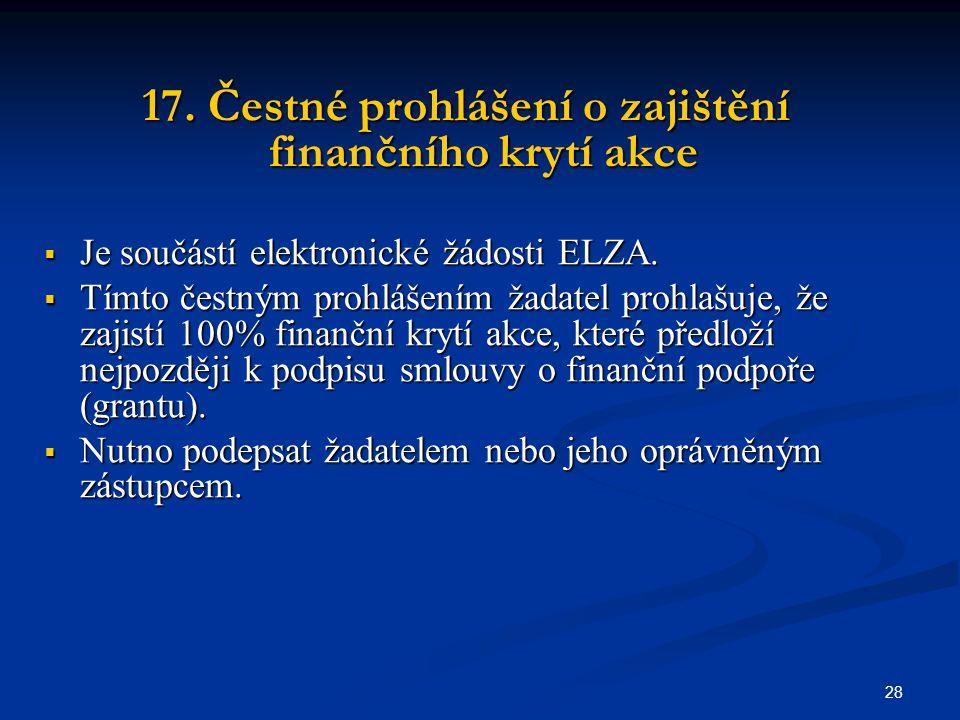 28 17. Čestné prohlášení o zajištění finančního krytí akce  Je součástí elektronické žádosti ELZA.
