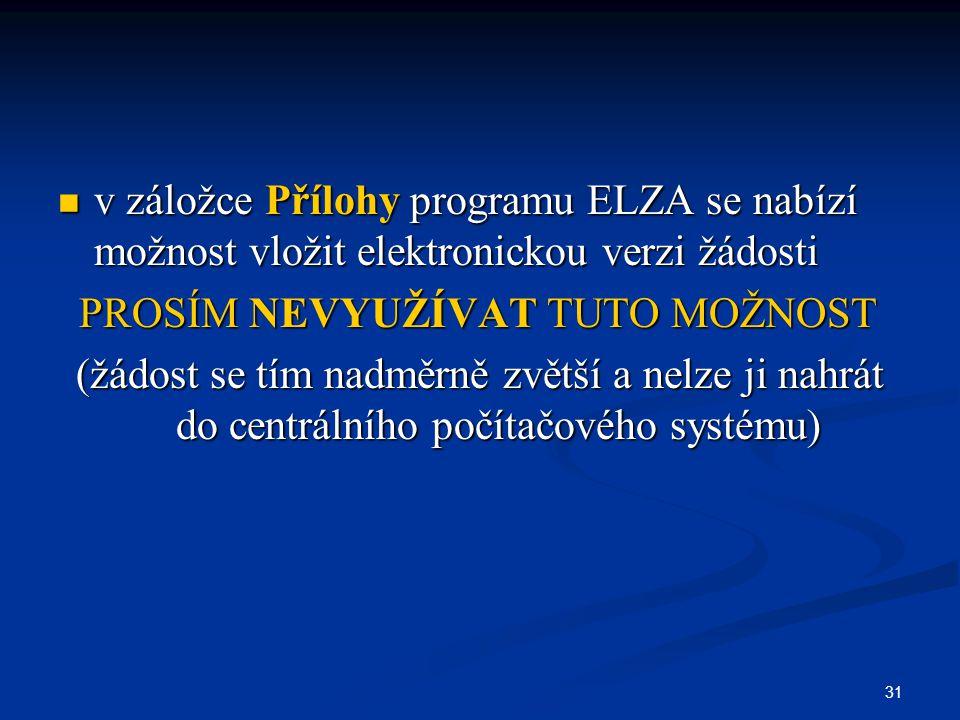 31 v záložce Přílohy programu ELZA se nabízí možnost vložit elektronickou verzi žádosti v záložce Přílohy programu ELZA se nabízí možnost vložit elektronickou verzi žádosti PROSÍM NEVYUŽÍVAT TUTO MOŽNOST PROSÍM NEVYUŽÍVAT TUTO MOŽNOST (žádost se tím nadměrně zvětší a nelze ji nahrát do centrálního počítačového systému)