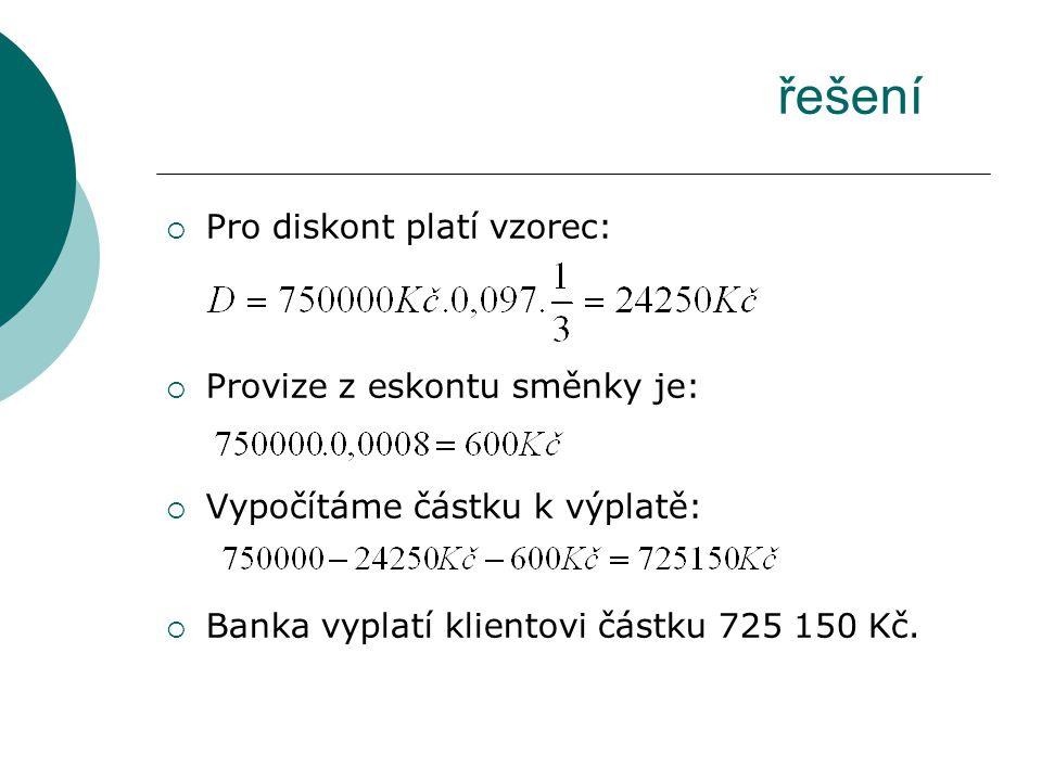 Pro diskont platí vzorec:  Provize z eskontu směnky je:  Vypočítáme částku k výplatě:  Banka vyplatí klientovi částku 725 150 Kč. řešení
