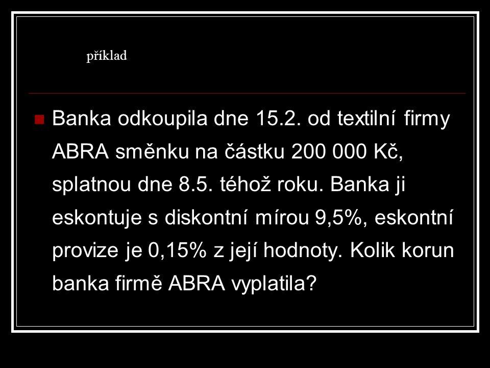 Banka odkoupila dne 15.2. od textilní firmy ABRA směnku na částku 200 000 Kč, splatnou dne 8.5. téhož roku. Banka ji eskontuje s diskontní mírou 9,5%,