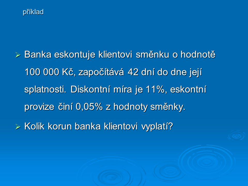  Banka  Banka eskontuje klientovi směnku o hodnotě 100 000 Kč, započítává 42 dní do dne její splatnosti. Diskontní míra je 11%, eskontní provize čin