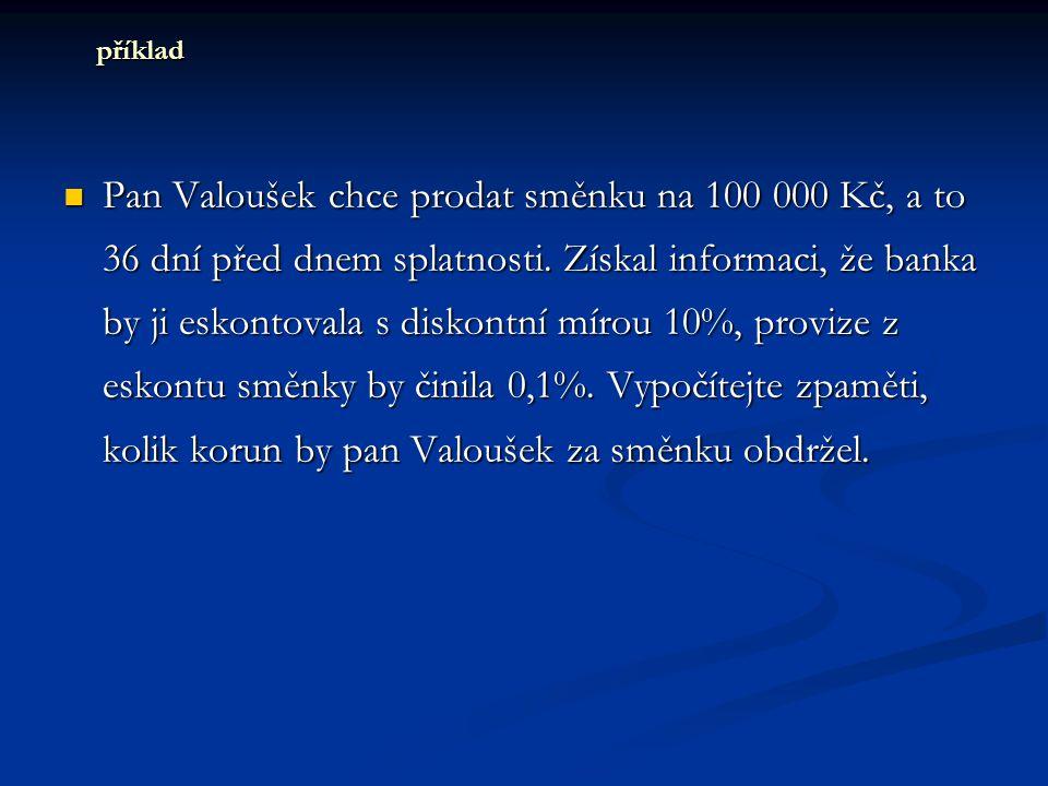 Pan Valoušek chce prodat směnku na 100 000 Kč, a to 36 dní před dnem splatnosti. Získal informaci, že banka by ji eskontovala s diskontní mírou 10%, p