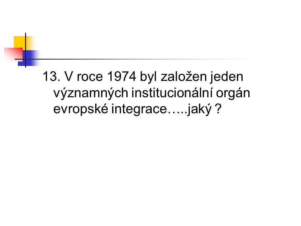 13. V roce 1974 byl založen jeden významných institucionální orgán evropské integrace…..jaký ?