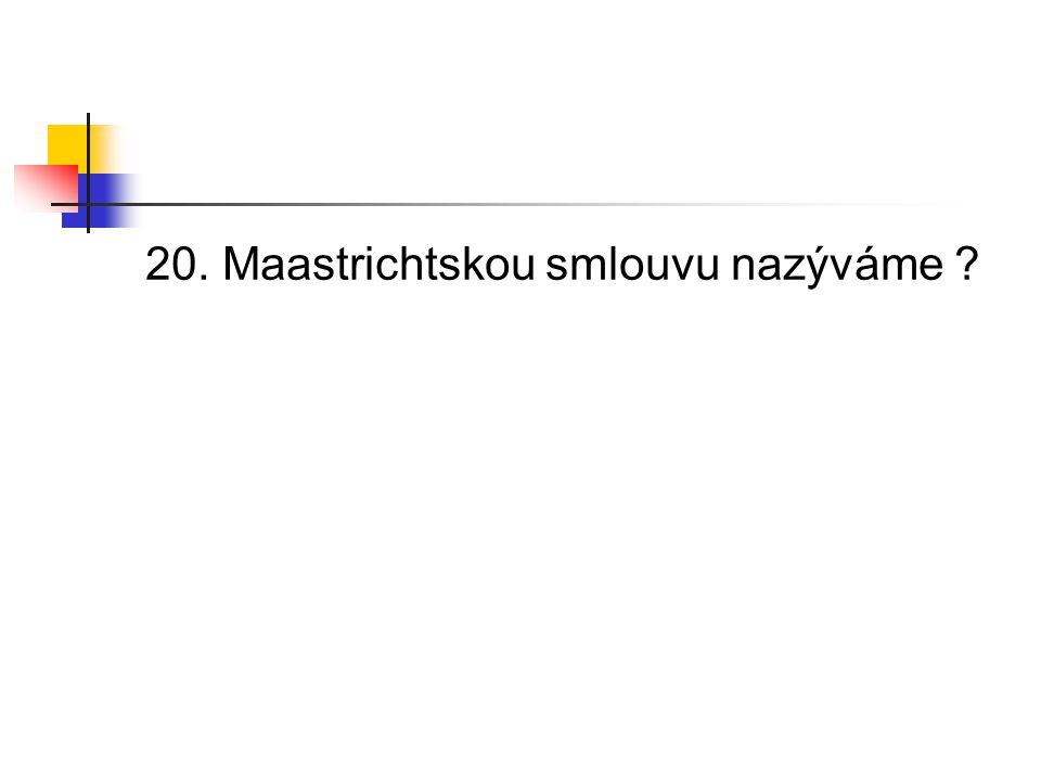 20. Maastrichtskou smlouvu nazýváme ?
