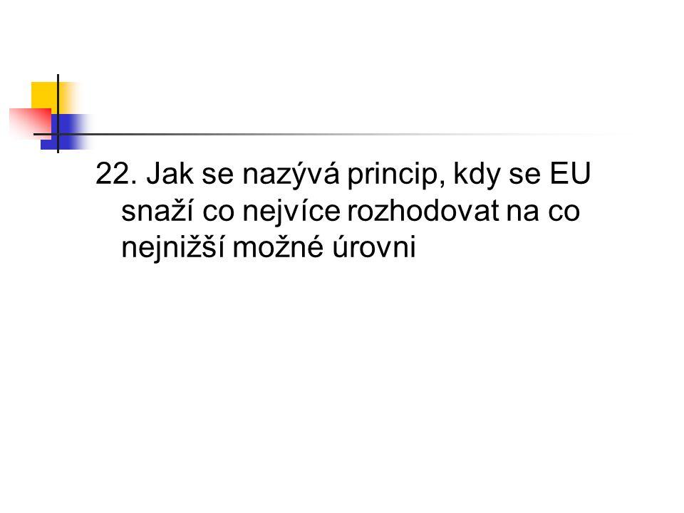 22. Jak se nazývá princip, kdy se EU snaží co nejvíce rozhodovat na co nejnižší možné úrovni
