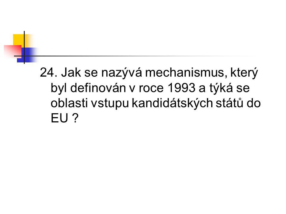 24. Jak se nazývá mechanismus, který byl definován v roce 1993 a týká se oblasti vstupu kandidátských států do EU ?