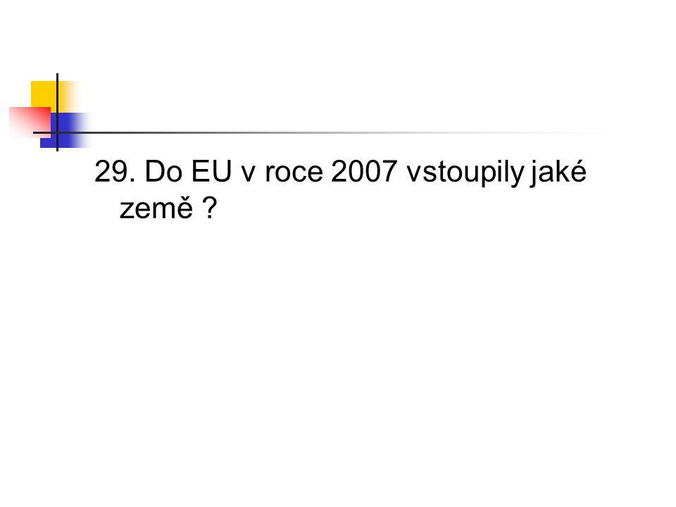 29. Do EU v roce 2007 vstoupily jaké země ?