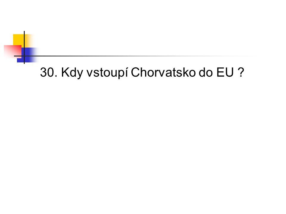 30. Kdy vstoupí Chorvatsko do EU ?