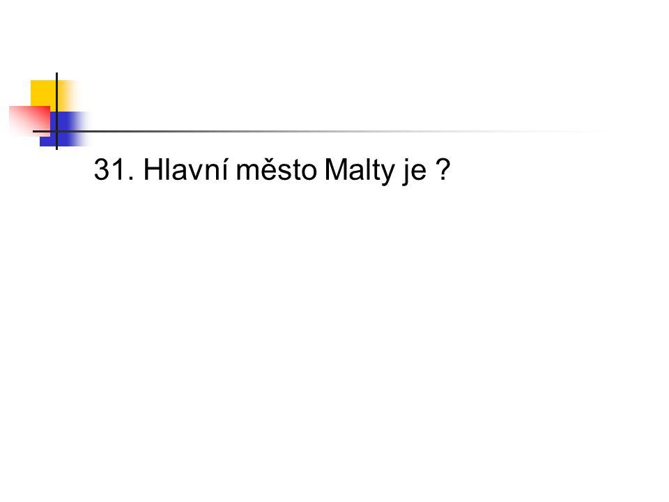 31. Hlavní město Malty je ?