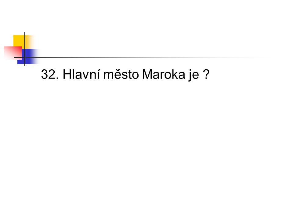 32. Hlavní město Maroka je ?