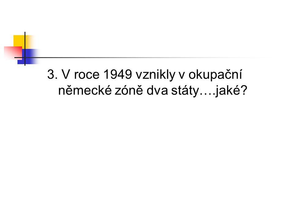 3. V roce 1949 vznikly v okupační německé zóně dva státy….jaké?