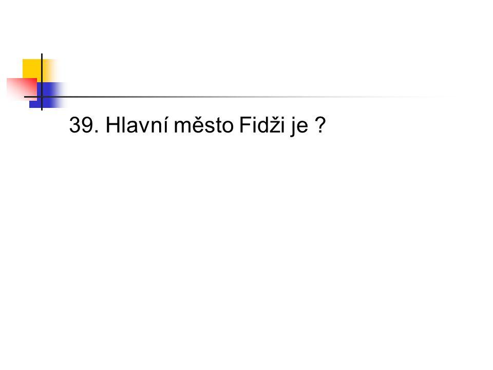 39. Hlavní město Fidži je ?
