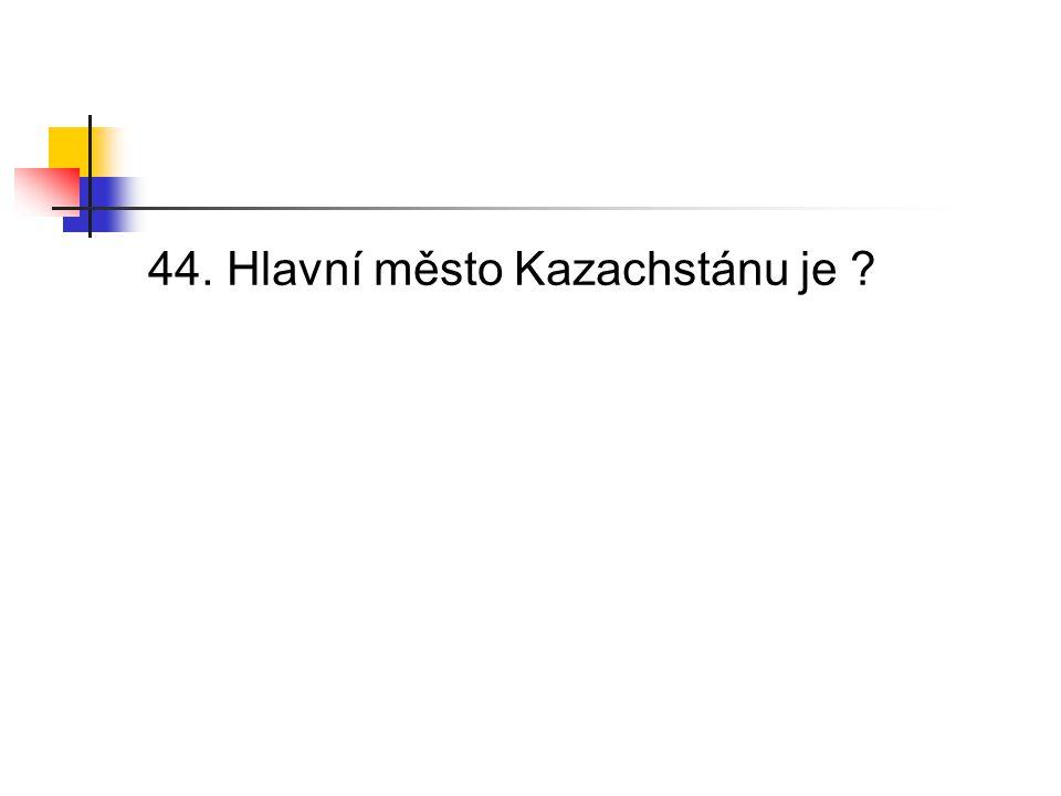 44. Hlavní město Kazachstánu je ?