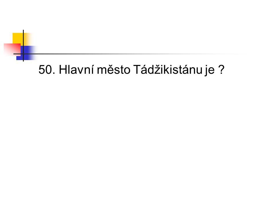 50. Hlavní město Tádžikistánu je ?