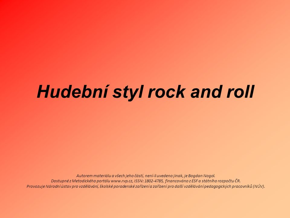 Hudební styl rock and roll Autorem materiálu a všech jeho částí, není-li uvedeno jinak, je Bogdan Nogol. Dostupné z Metodického portálu www.rvp.cz, IS