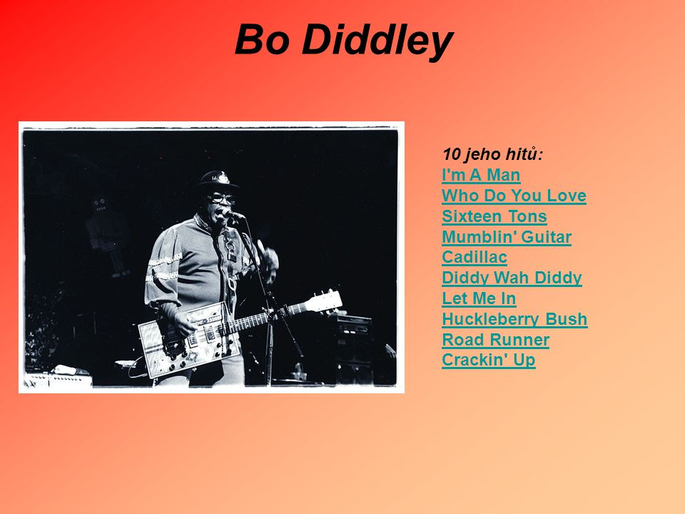 Bo Diddley 10 jeho hitů: I'm A Man Who Do You Love Sixteen Tons Mumblin' Guitar Cadillac Diddy Wah Diddy Let Me In Huckleberry Bush Road Runner Cracki
