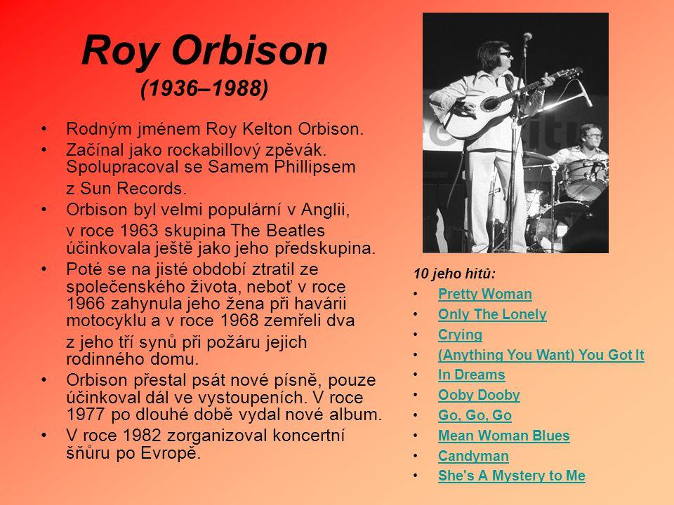 Roy Orbison (1936–1988) Rodným jménem Roy Kelton Orbison. Začínal jako rockabillový zpěvák. Spolupracoval se Samem Phillipsem z Sun Records. Orbison b