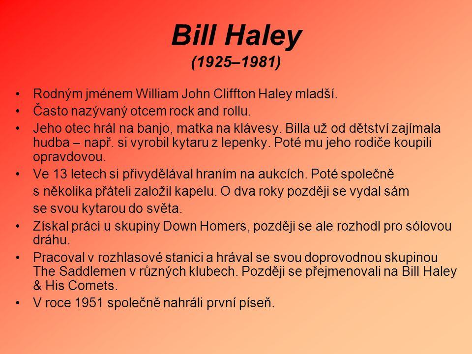 Bill Haley (1925–1981) Rodným jménem William John Cliffton Haley mladší. Často nazývaný otcem rock and rollu. Jeho otec hrál na banjo, matka na kláves
