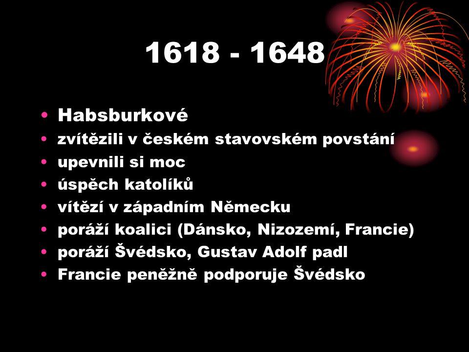 1618 - 1648 Habsburkové zvítězili v českém stavovském povstání upevnili si moc úspěch katolíků vítězí v západním Německu poráží koalici (Dánsko, Nizozemí, Francie) poráží Švédsko, Gustav Adolf padl Francie peněžně podporuje Švédsko