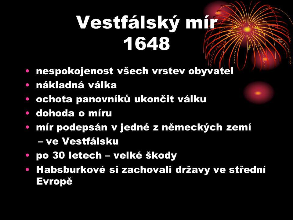 Vestfálský mír 1648 nespokojenost všech vrstev obyvatel nákladná válka ochota panovníků ukončit válku dohoda o míru mír podepsán v jedné z německých zemí – ve Vestfálsku po 30 letech – velké škody Habsburkové si zachovali državy ve střední Evropě