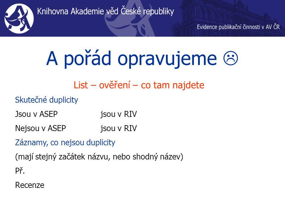 List – ověření – co tam najdete Skutečné duplicity Jsou v ASEP jsou v RIV Nejsou v ASEP jsou v RIV Záznamy, co nejsou duplicity (mají stejný začátek názvu, nebo shodný název) Př.