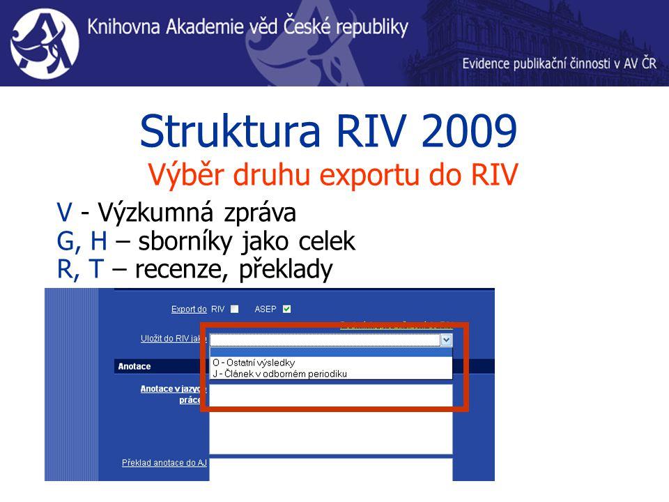 Struktura RIV 2009 Výběr druhu exportu do RIV V - Výzkumná zpráva G, H – sborníky jako celek R, T – recenze, překlady