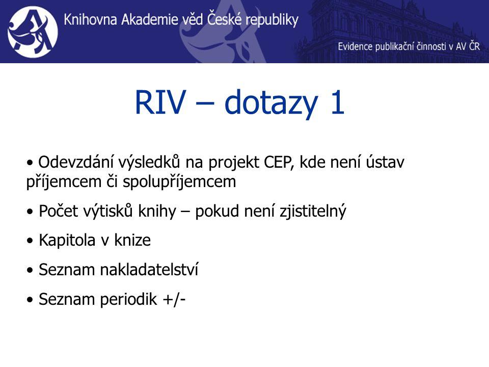 RIV – dotazy 1 Odevzdání výsledků na projekt CEP, kde není ústav příjemcem či spolupříjemcem Počet výtisků knihy – pokud není zjistitelný Kapitola v knize Seznam nakladatelství Seznam periodik +/-