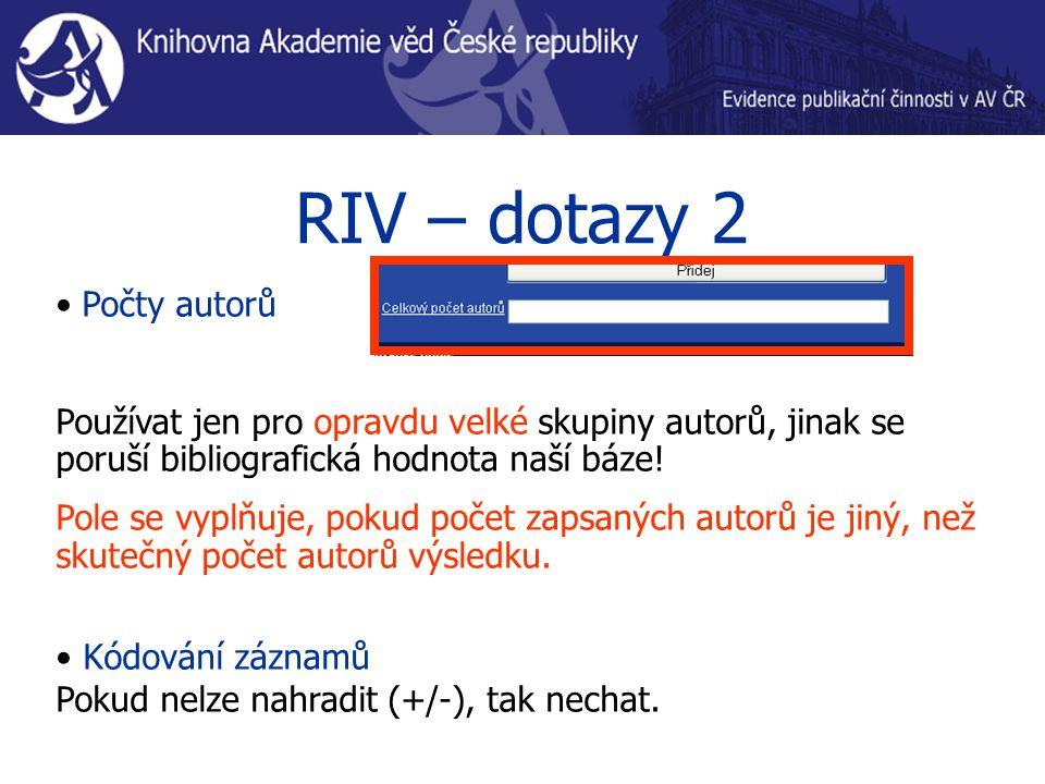 RIV – dotazy 2 Počty autorů Používat jen pro opravdu velké skupiny autorů, jinak se poruší bibliografická hodnota naší báze! Pole se vyplňuje, pokud p