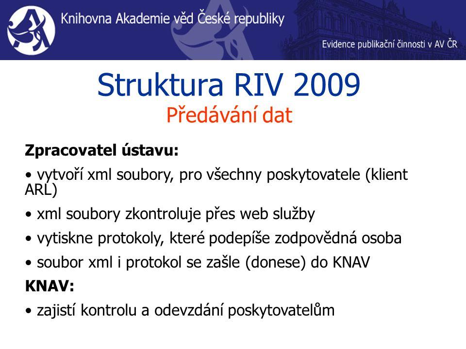Struktura RIV 2009 Předávání dat Zpracovatel ústavu: vytvoří xml soubory, pro všechny poskytovatele (klient ARL) xml soubory zkontroluje přes web služby vytiskne protokoly, které podepíše zodpovědná osoba soubor xml i protokol se zašle (donese) do KNAV KNAV: zajistí kontrolu a odevzdání poskytovatelům