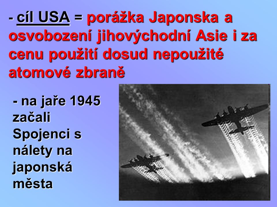 - cíl USA = porážka Japonska a osvobození jihovýchodní Asie i za cenu použití dosud nepoužité atomové zbraně - na jaře 1945 začali Spojenci s nálety n