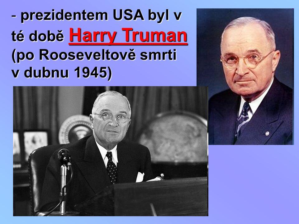 - prezidentem USA byl v té době Harry Truman (po Rooseveltově smrti v dubnu 1945)