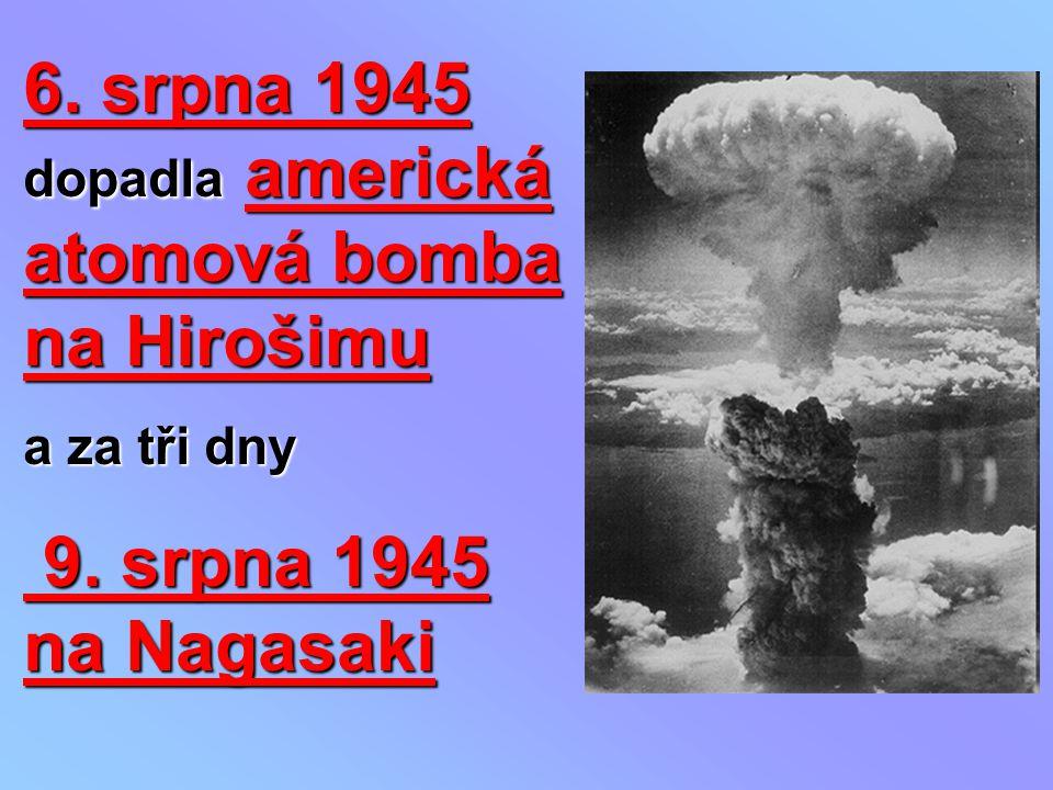 6. srpna 1945 dopadla americká atomová bomba na Hirošimu a za tři dny 9. srpna 1945 na Nagasaki 9. srpna 1945 na Nagasaki