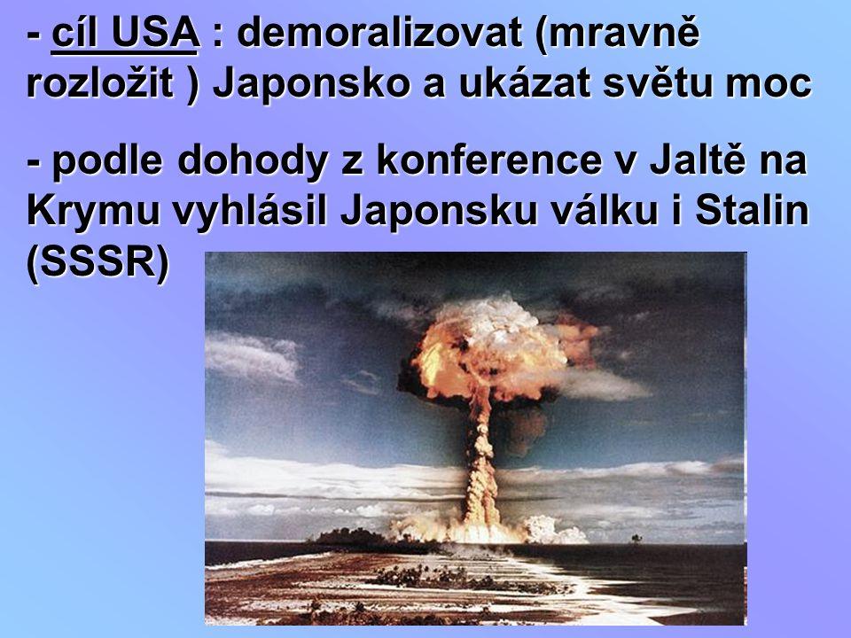 - cíl USA : demoralizovat (mravně rozložit ) Japonsko a ukázat světu moc - podle dohody z konference v Jaltě na Krymu vyhlásil Japonsku válku i Stalin