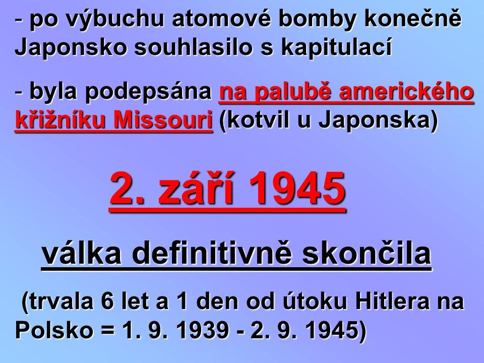 - po výbuchu atomové bomby konečně Japonsko souhlasilo s kapitulací - byla podepsána na palubě amerického křižníku Missouri (kotvil u Japonska) 2. zář