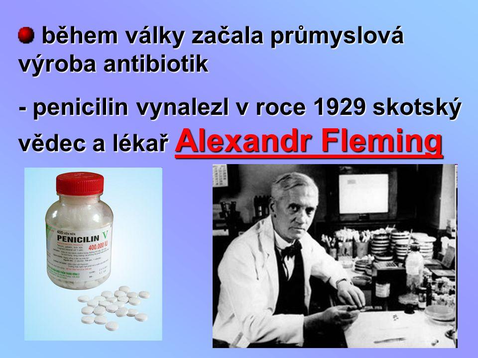 během války začala průmyslová výroba antibiotik - penicilin vynalezl v roce 1929 skotský vědec a lékař Alexandr Fleming