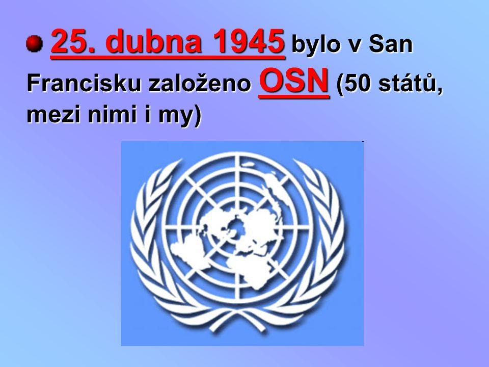 25. dubna 1945 bylo v San Francisku založeno OSN (50 států, mezi nimi i my)