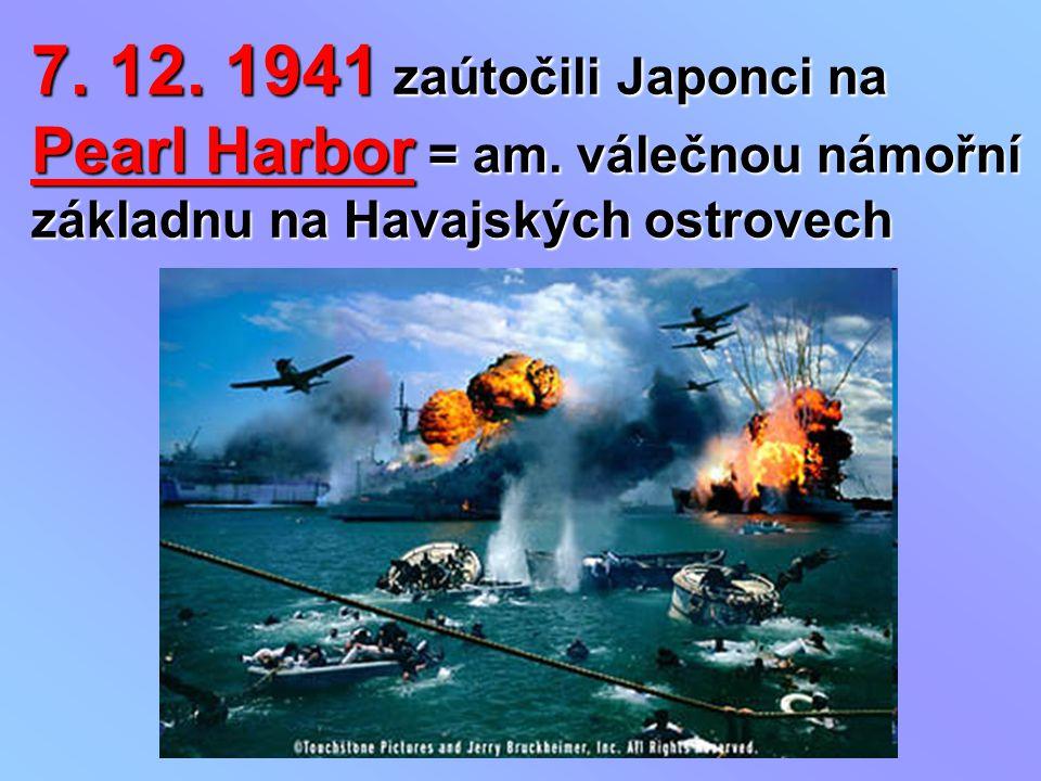 7. 12. 1941 zaútočili Japonci na Pearl Harbor = am. válečnou námořní základnu na Havajských ostrovech