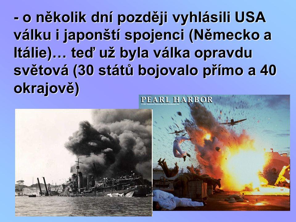 - o několik dní později vyhlásili USA válku i japonští spojenci (Německo a Itálie)… teď už byla válka opravdu světová (30 států bojovalo přímo a 40 ok