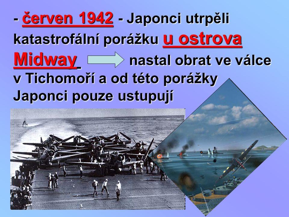 - červen 1942 - Japonci utrpěli katastrofální porážku u ostrova Midway nastal obrat ve válce v Tichomoří a od této porážky Japonci pouze ustupují