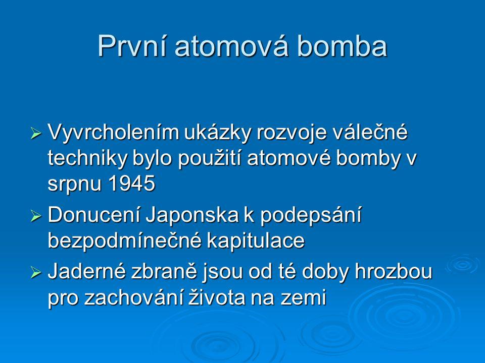 První atomová bomba  Vyvrcholením ukázky rozvoje válečné techniky bylo použití atomové bomby v srpnu 1945  Donucení Japonska k podepsání bezpodmínečné kapitulace  Jaderné zbraně jsou od té doby hrozbou pro zachování života na zemi
