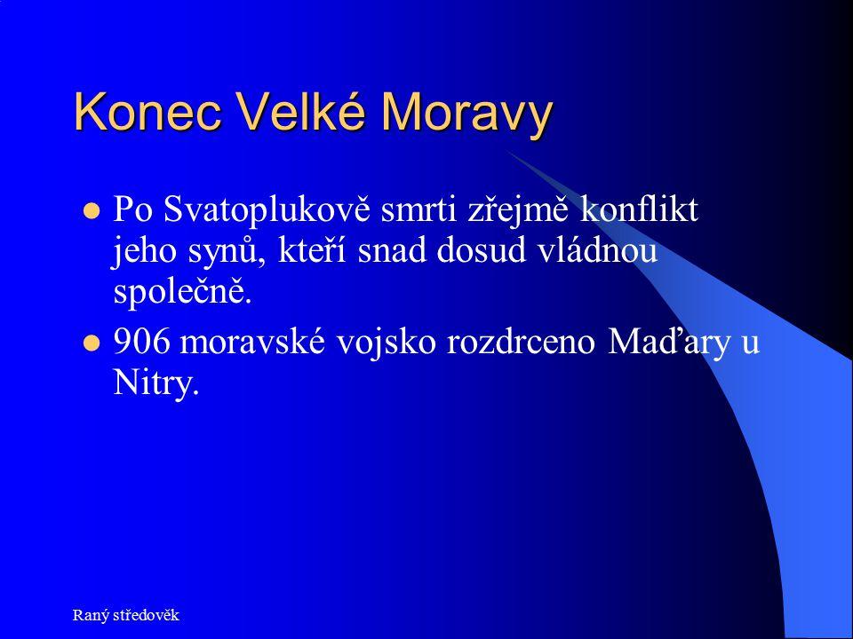 Raný středověk Konec Velké Moravy Po Svatoplukově smrti zřejmě konflikt jeho synů, kteří snad dosud vládnou společně. 906 moravské vojsko rozdrceno Ma