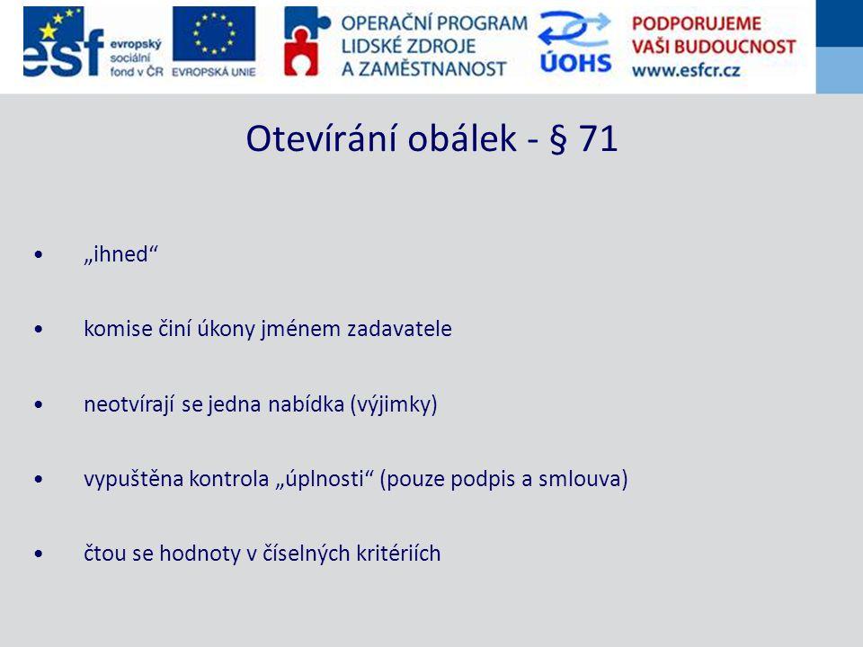 """""""ihned komise činí úkony jménem zadavatele neotvírají se jedna nabídka (výjimky) vypuštěna kontrola """"úplnosti (pouze podpis a smlouva) čtou se hodnoty v číselných kritériích Otevírání obálek - § 71"""