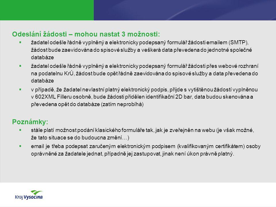 Odeslání žádosti – mohou nastat 3 možnosti:  žadatel odešle řádně vyplněný a elektronicky podepsaný formulář žádosti emailem (SMTP), žádost bude zaevidována do spisové služby a veškerá data převedena do jednotné společné databáze  žadatel odešle řádně vyplněný a elektronicky podepsaný formulář žádosti přes webové rozhraní na podatelnu KrÚ, žádost bude opět řádně zaevidována do spisové služby a data převedena do databáze  v případě, že žadatel nevlastní platný elektronický podpis, přijde s vytištěnou žádostí vyplněnou v 602XML Filleru osobně, bude žádosti přidělen identifikační 2D bar, data budou skenována a převedena opět do databáze (zatím neprobíhá) Poznámky:  stále platí možnost podání klasického formuláře tak, jak je zveřejněn na webu (je však možné, že tato situace se do budoucna změní…)  email je třeba podepsat zaručeným elektronickým podpisem (kvalifikovaným certifikátem) osoby oprávněné za žadatele jednat, případně jej zastupovat, jinak není úkon právně platný.
