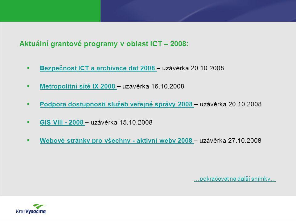 Aktuální grantové programy v oblast ICT – 2008:  Bezpečnost ICT a archivace dat 2008 – uzávěrka 20.10.2008 Bezpečnost ICT a archivace dat 2008  Metropolitní sítě IX 2008 – uzávěrka 16.10.2008 Metropolitní sítě IX 2008  Podpora dostupnosti služeb veřejné správy 2008 – uzávěrka 20.10.2008 Podpora dostupnosti služeb veřejné správy 2008  GIS VIII - 2008 – uzávěrka 15.10.2008 GIS VIII - 2008  Webové stránky pro všechny - aktivní weby 2008 – uzávěrka 27.10.2008 Webové stránky pro všechny - aktivní weby 2008 …pokračovat na další snímky……pokračovat na další snímky…