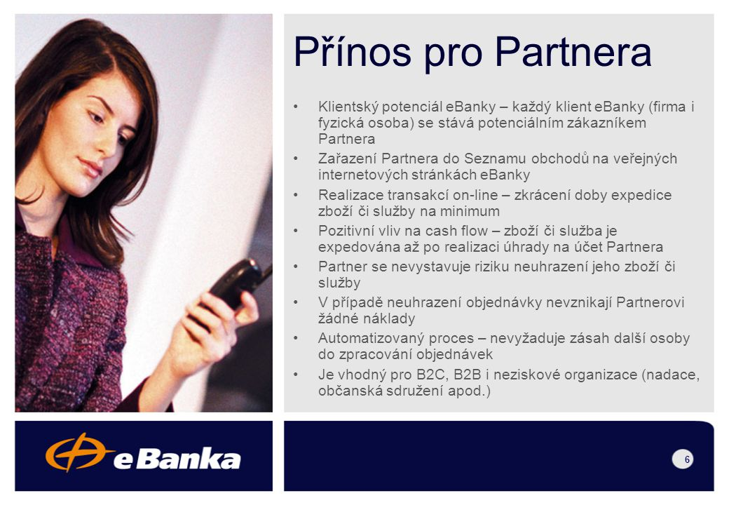 5 Schéma platby 1.Klient provede objednávku na serveru Partnera. 2.Partner přesměruje klienta na zabezpečený server eBanky, URL obsahuje identifikaci