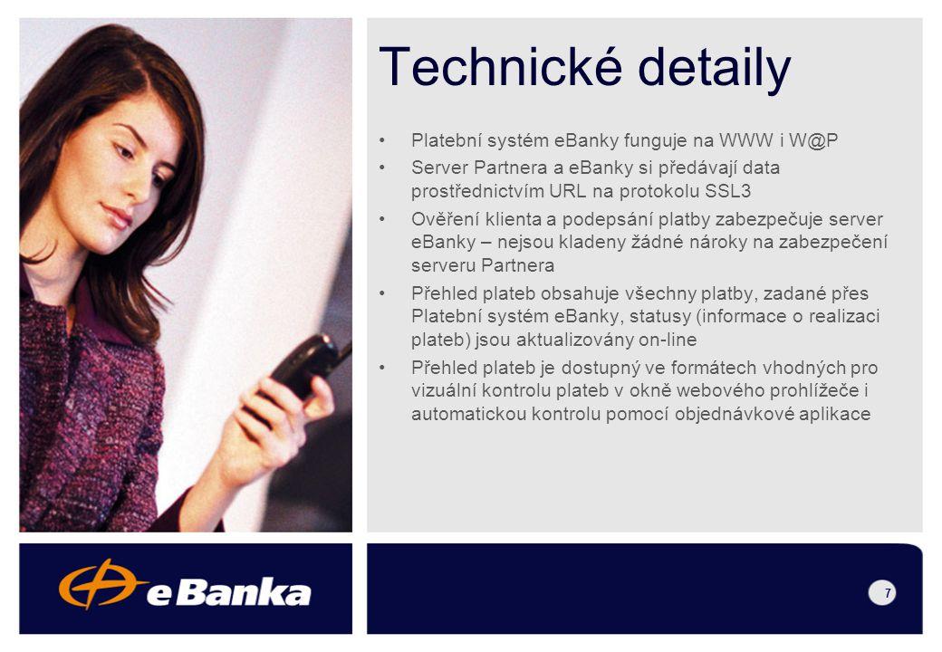 6 Klientský potenciál eBanky – každý klient eBanky (firma i fyzická osoba) se stává potenciálním zákazníkem Partnera Zařazení Partnera do Seznamu obchodů na veřejných internetových stránkách eBanky Realizace transakcí on-line – zkrácení doby expedice zboží či služby na minimum Pozitivní vliv na cash flow – zboží či služba je expedována až po realizaci úhrady na účet Partnera Partner se nevystavuje riziku neuhrazení jeho zboží či služby V případě neuhrazení objednávky nevznikají Partnerovi žádné náklady Automatizovaný proces – nevyžaduje zásah další osoby do zpracování objednávek Je vhodný pro B2C, B2B i neziskové organizace (nadace, občanská sdružení apod.) Přínos pro Partnera