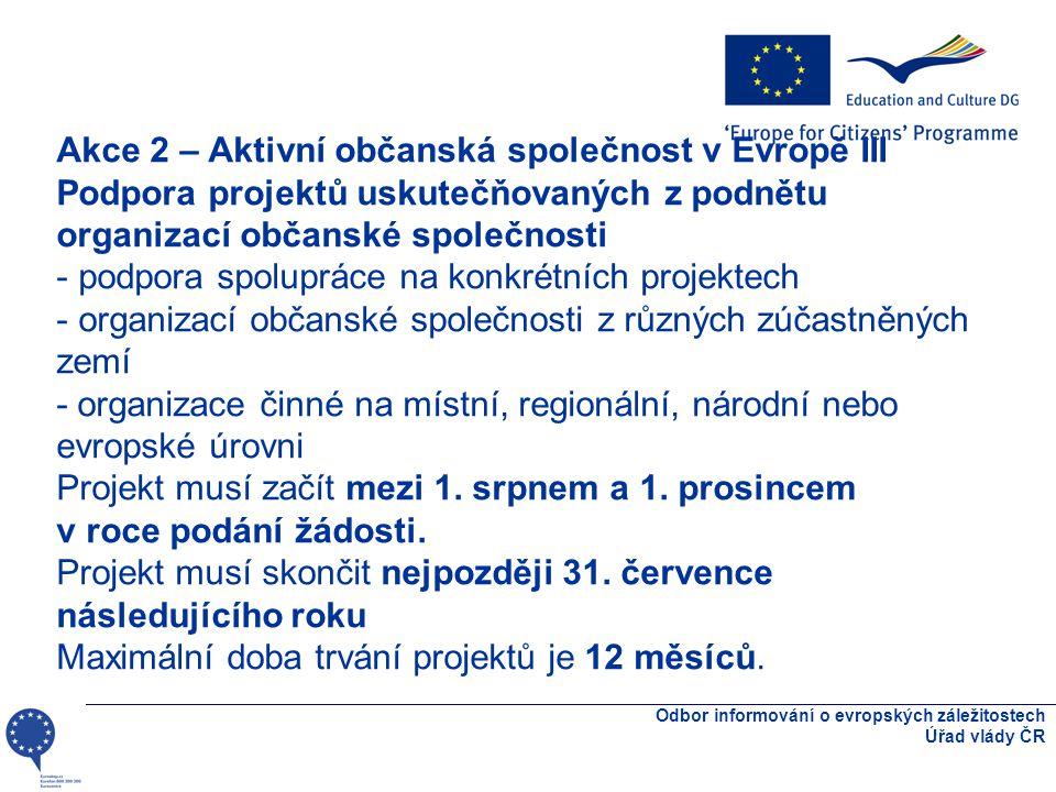 Odbor informování o evropských záležitostech Úřad vlády ČR Akce 2 – Aktivní občanská společnost v Evropě III Podpora projektů uskutečňovaných z podnětu organizací občanské společnosti - podpora spolupráce na konkrétních projektech - organizací občanské společnosti z různých zúčastněných zemí - organizace činné na místní, regionální, národní nebo evropské úrovni Projekt musí začít mezi 1.