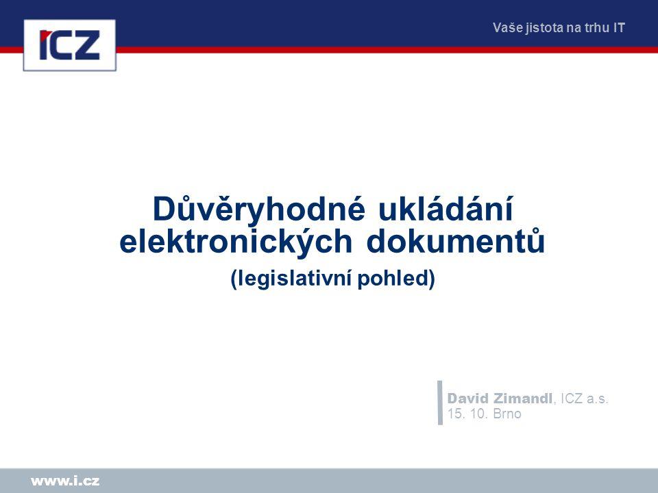 Vaše jistota na trhu IT www.i.cz Důvěryhodné ukládání elektronických dokumentů (legislativní pohled) David Zimandl, ICZ a.s.