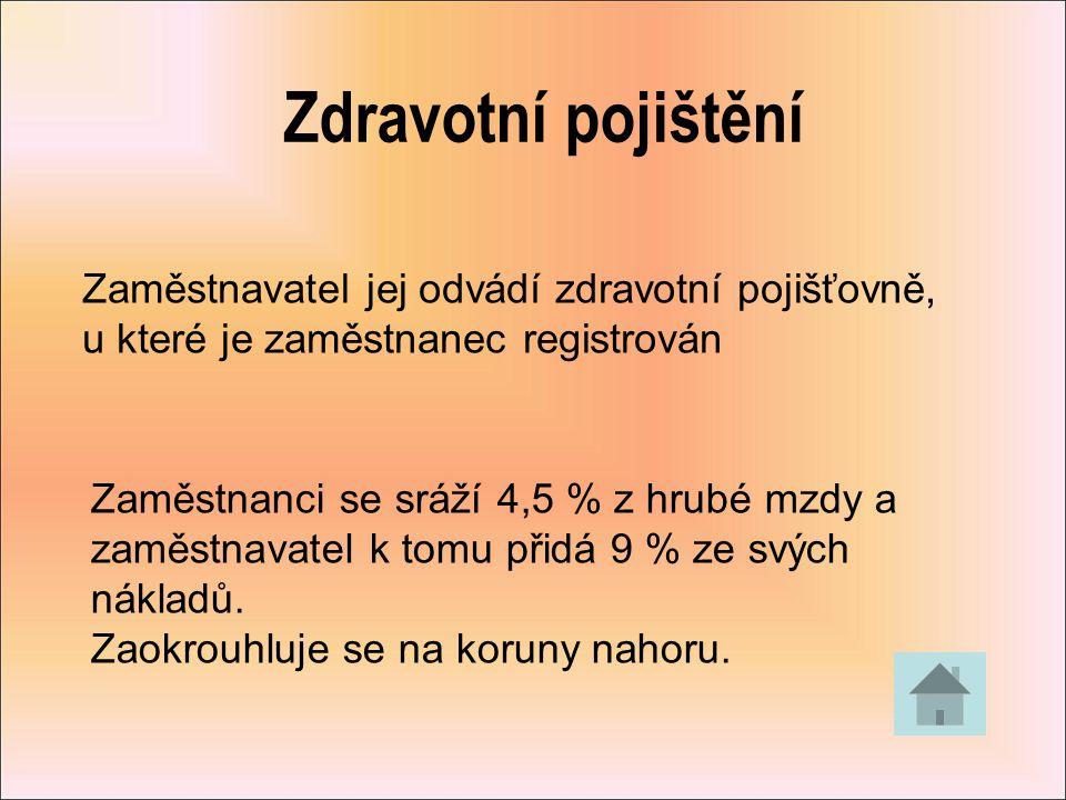 Pojistné na sociální zabezpečení Zaměstnavatel jej odvádí České správě sociálního zabezpečení Zaměstnanci se sráží 6,5 % z hrubé mzdy a zaměstnavatel k tomu přidá 25 % ze svých nákladů.